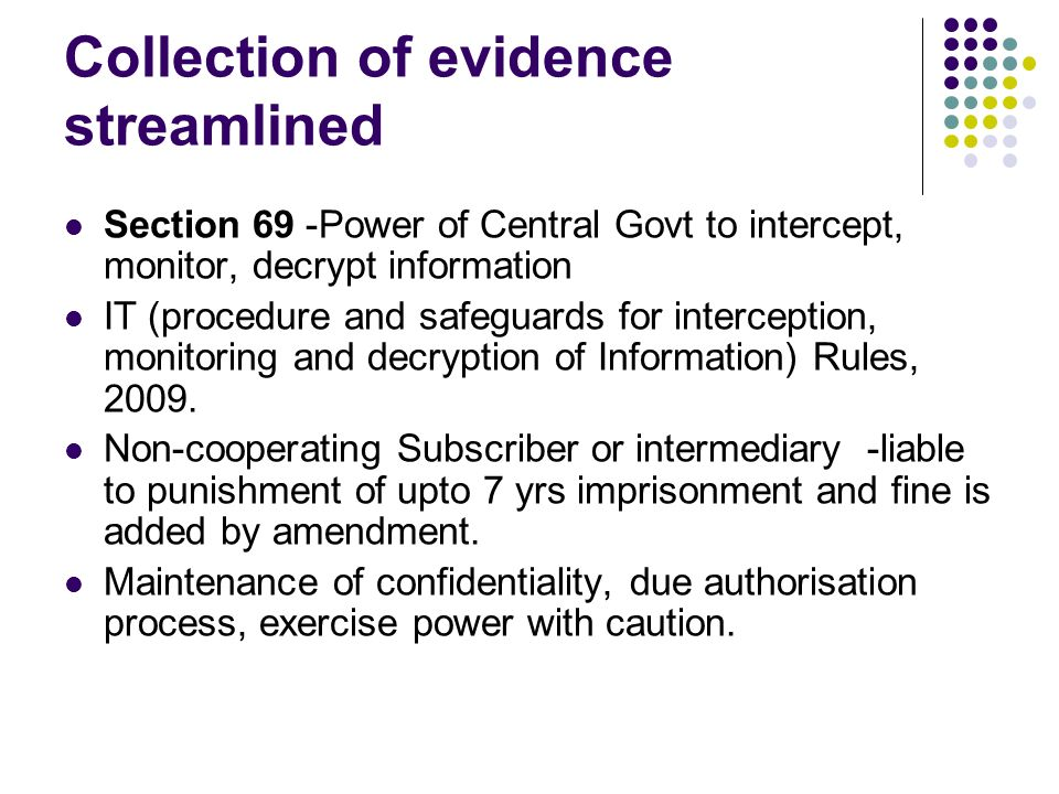 Collection of evidence streamlined Section 69 -Power of Central Govt to intercept, monitor, decrypt information IT (procedure and safeguards for inter