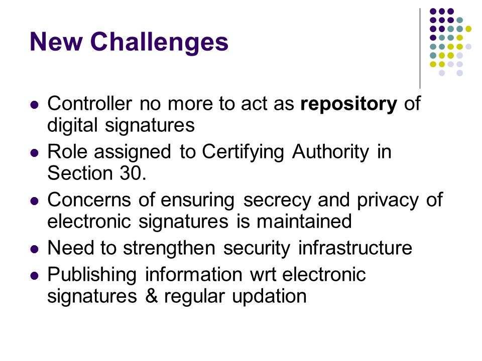 New Challenges Controller no more to act as repository of digital signatures Role assigned to Certifying Authority in Section 30. Concerns of ensuring