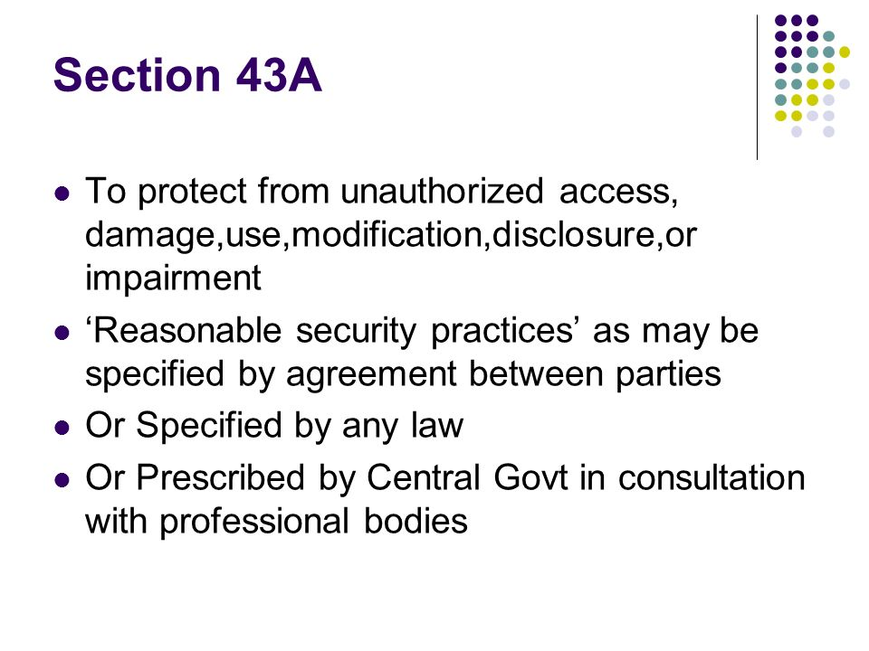 Section 43A To protect from unauthorized access, damage,use,modification,disclosure,or impairment Reasonable security practices as may be specified by