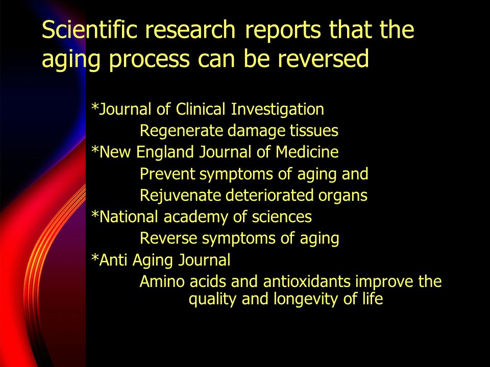 Scientific research reports that the aging process can be reversed *Journal of Clinical Investigation Regenerate damage tissues *New England Journal o