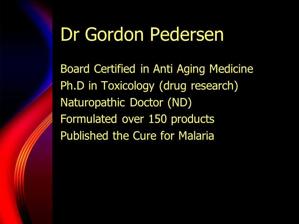 Dr Gordon Pedersen Board Certified in Anti Aging Medicine Ph.D in Toxicology (drug research) Naturopathic Doctor (ND) Formulated over 150 products Pub