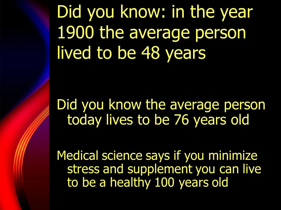 Did you know: in the year 1900 the average person lived to be 48 years Did you know the average person today lives to be 76 years old Medical science
