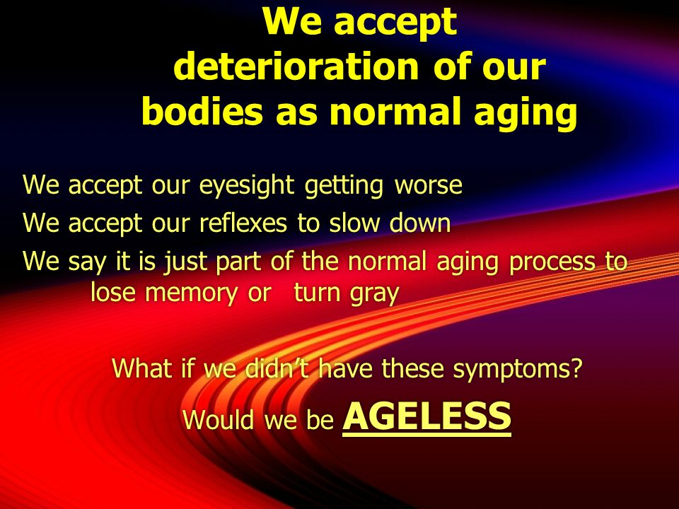 We accept deterioration of our bodies as normal aging We accept our eyesight getting worse We accept our reflexes to slow down We say it is just part