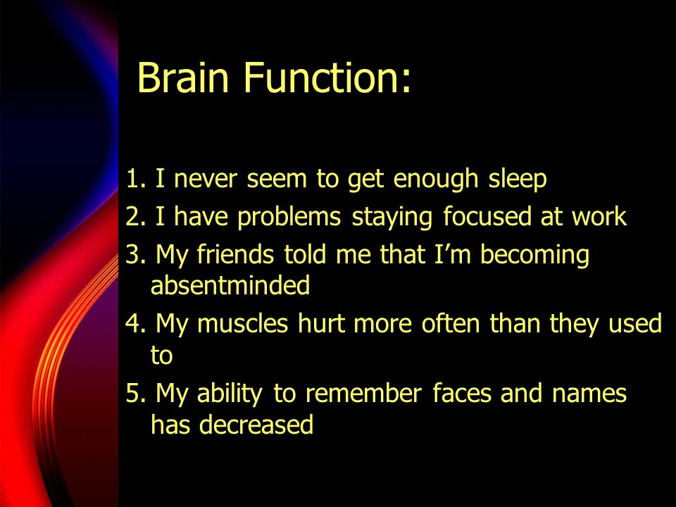 Brain Function: 1. I never seem to get enough sleep 2. I have problems staying focused at work 3. My friends told me that Im becoming absentminded 4.