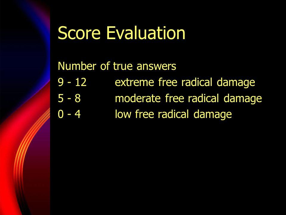Score Evaluation Number of true answers 9 - 12extreme free radical damage 5 - 8moderate free radical damage 0 - 4 low free radical damage