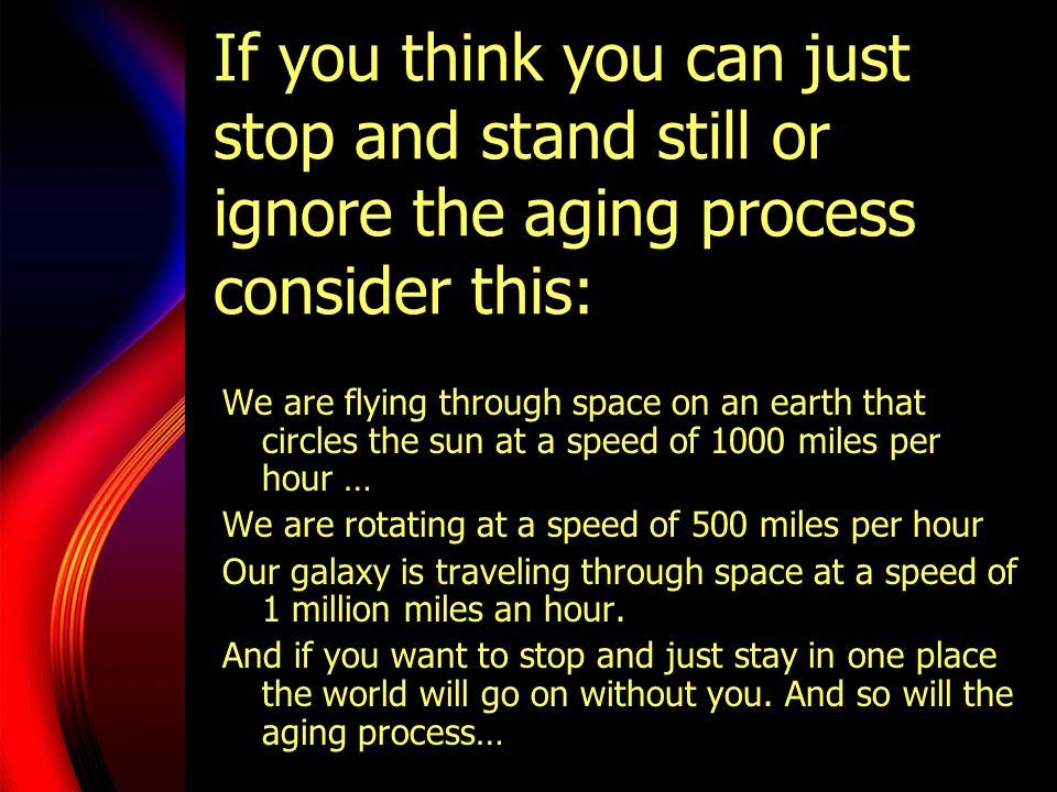 If you think you can just stop and stand still or ignore the aging process consider this: We are flying through space on an earth that circles the sun