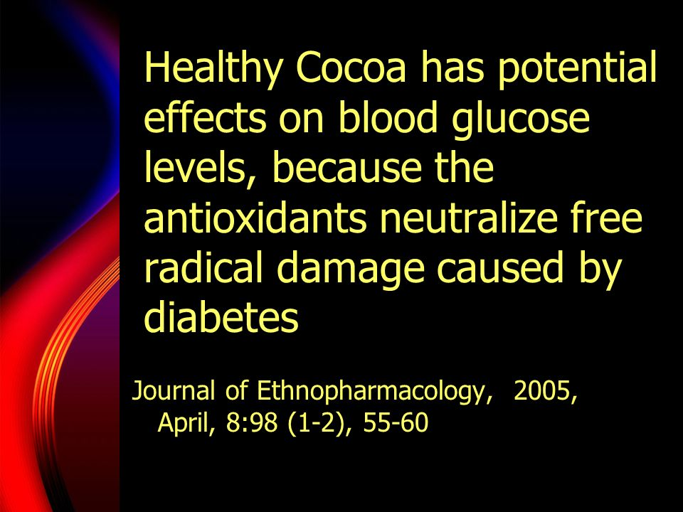 Healthy Cocoa has potential effects on blood glucose levels, because the antioxidants neutralize free radical damage caused by diabetes Journal of Eth
