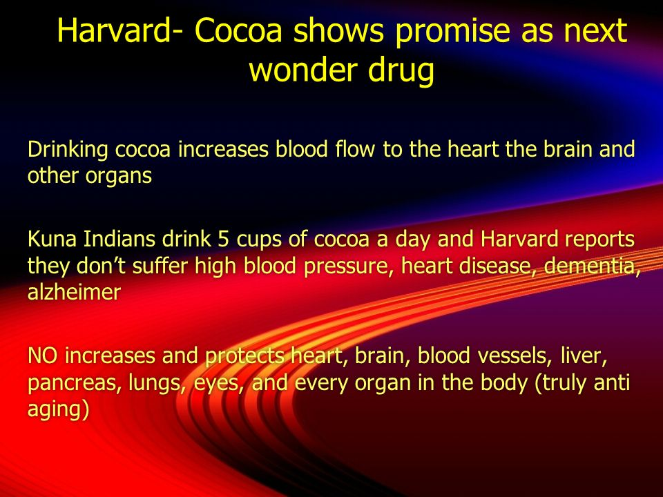 Harvard- Cocoa shows promise as next wonder drug Drinking cocoa increases blood flow to the heart the brain and other organs Kuna Indians drink 5 cups