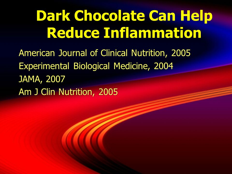 Dark Chocolate Can Help Reduce Inflammation American Journal of Clinical Nutrition, 2005 Experimental Biological Medicine, 2004 JAMA, 2007 Am J Clin N