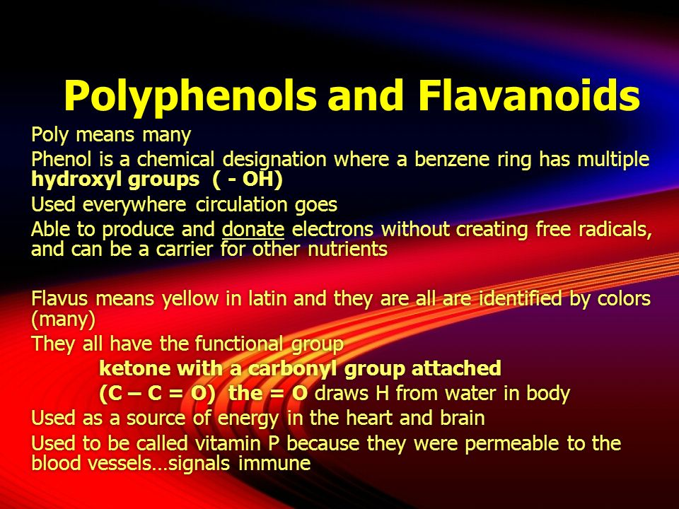 Polyphenols and Flavanoids Poly means many Phenol is a chemical designation where a benzene ring has multiple hydroxyl groups ( - OH) Used everywhere