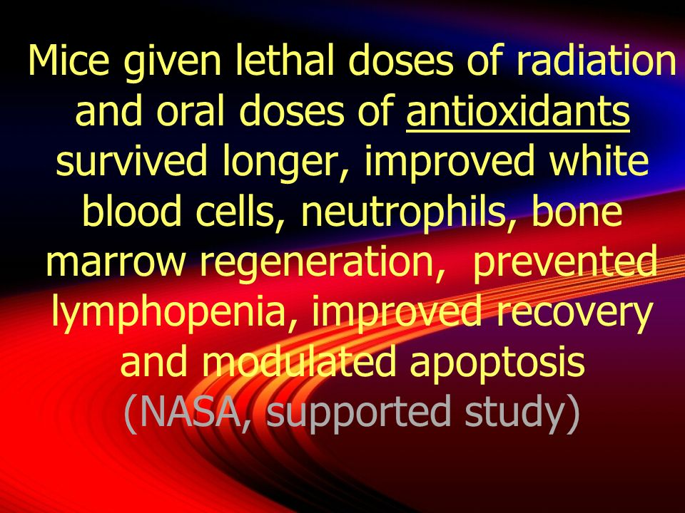 Mice given lethal doses of radiation and oral doses of antioxidants survived longer, improved white blood cells, neutrophils, bone marrow regeneration