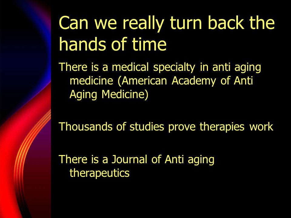 Can we really turn back the hands of time There is a medical specialty in anti aging medicine (American Academy of Anti Aging Medicine) Thousands of s