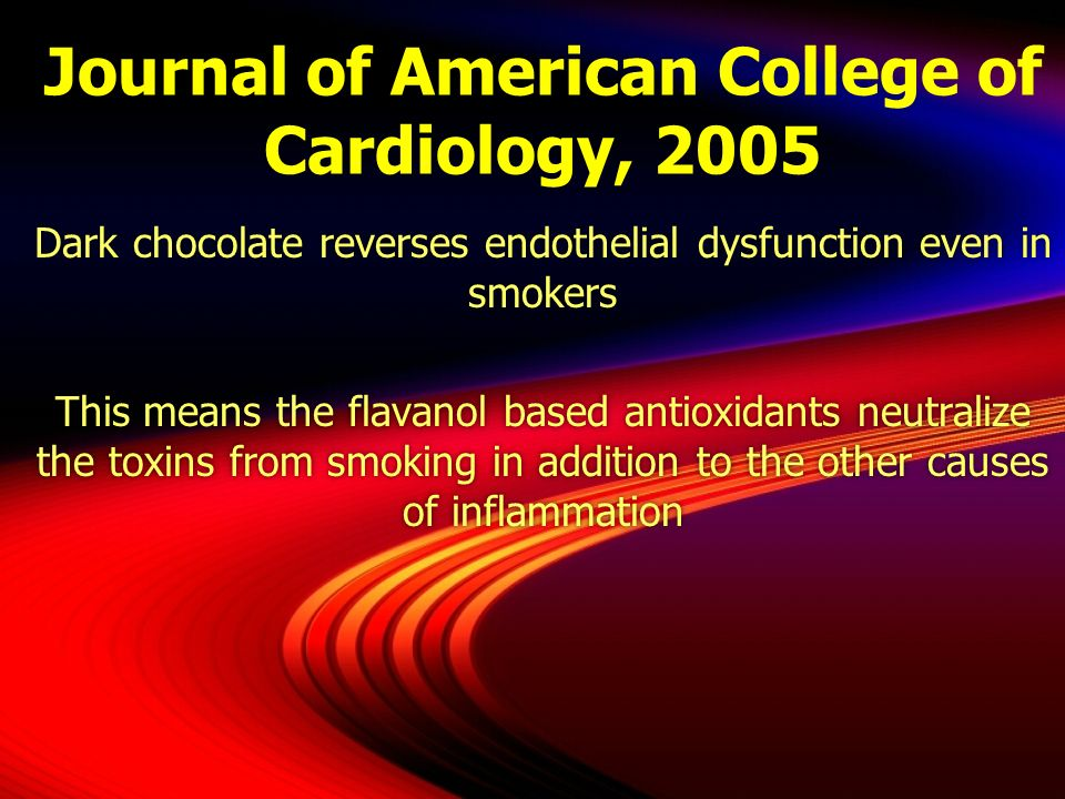 Journal of American College of Cardiology, 2005 Dark chocolate reverses endothelial dysfunction even in smokers This means the flavanol based antioxid