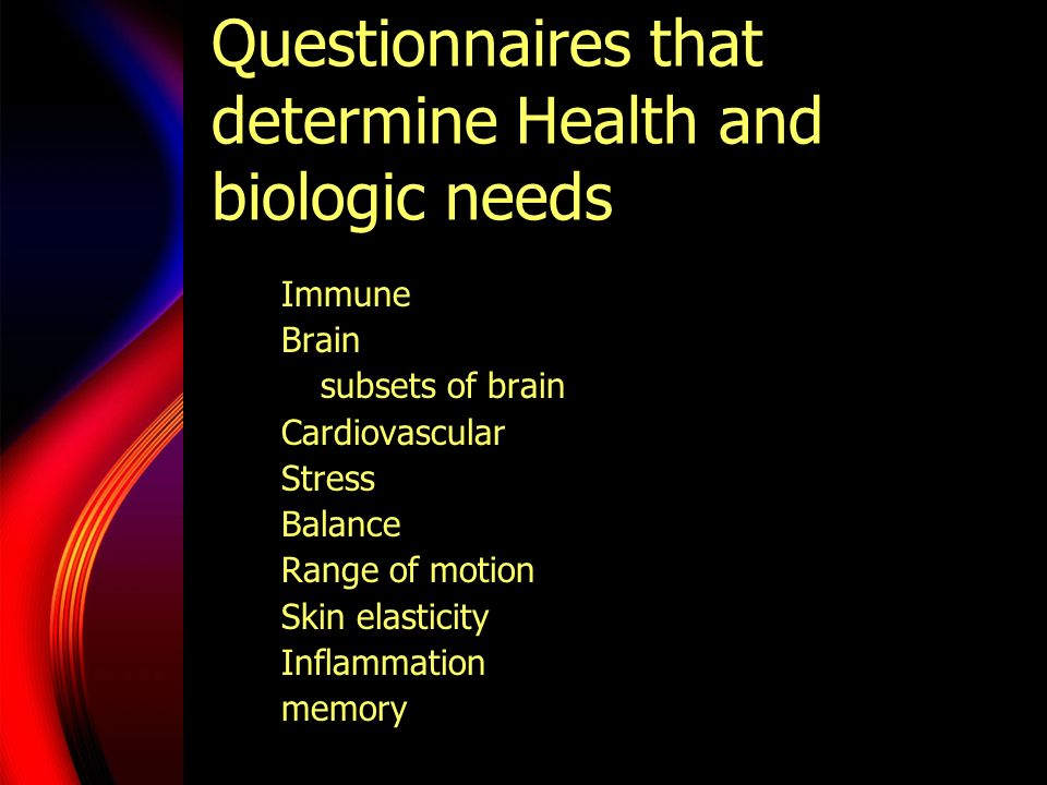 Questionnaires that determine Health and biologic needs Immune Brain subsets of brain Cardiovascular Stress Balance Range of motion Skin elasticity In