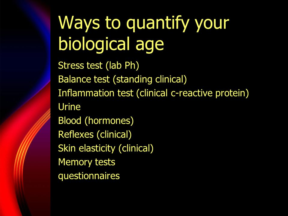 Ways to quantify your biological age Stress test (lab Ph) Balance test (standing clinical) Inflammation test (clinical c-reactive protein) Urine Blood