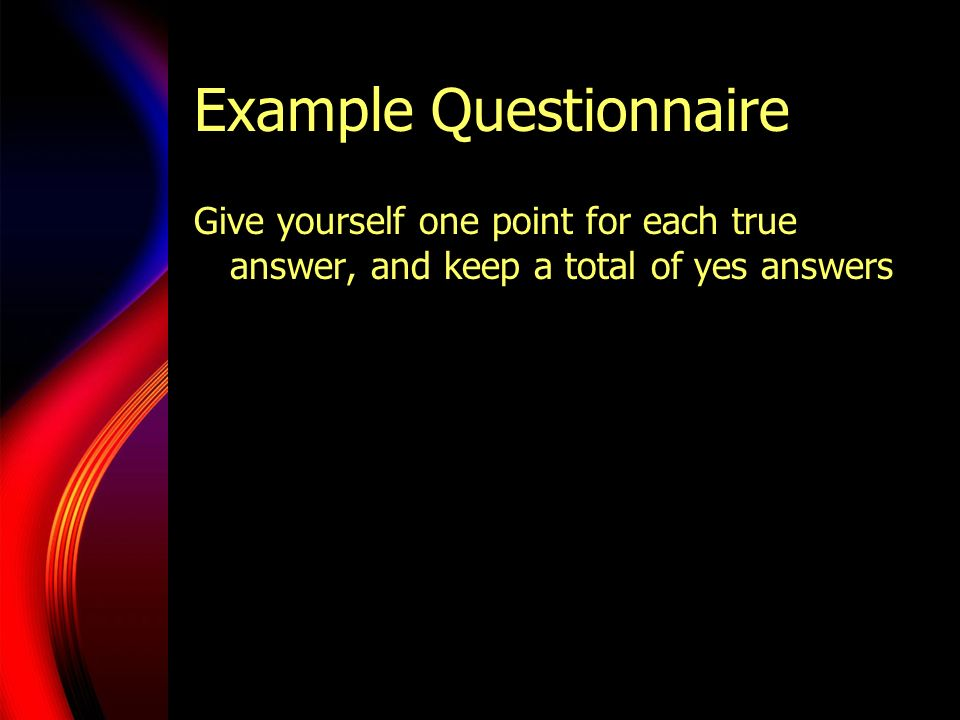 Example Questionnaire Give yourself one point for each true answer, and keep a total of yes answers