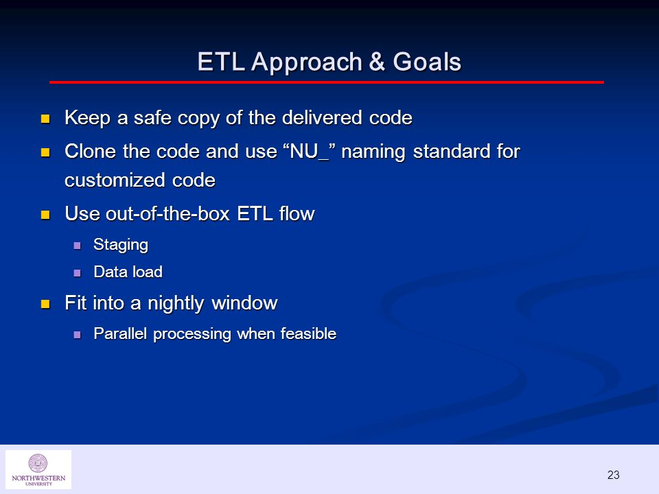 23 ETL Approach & Goals Keep a safe copy of the delivered code Keep a safe copy of the delivered code Clone the code and use NU_ naming standard for customized code Clone the code and use NU_ naming standard for customized code Use out-of-the-box ETL flow Use out-of-the-box ETL flow Staging Staging Data load Data load Fit into a nightly window Fit into a nightly window Parallel processing when feasible Parallel processing when feasible