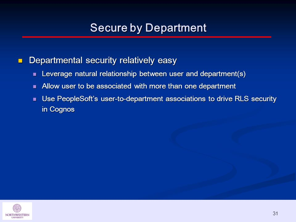 31 Secure by Department Departmental security relatively easy Departmental security relatively easy Leverage natural relationship between user and department(s) Leverage natural relationship between user and department(s) Allow user to be associated with more than one department Allow user to be associated with more than one department Use PeopleSofts user-to-department associations to drive RLS security in Cognos Use PeopleSofts user-to-department associations to drive RLS security in Cognos 31
