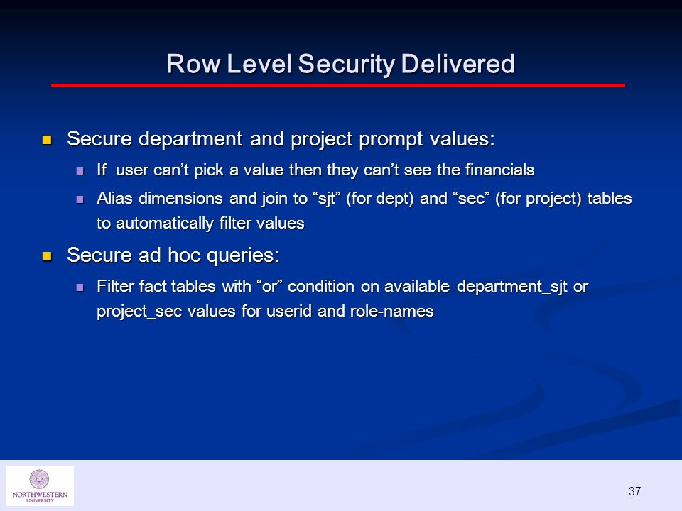 37 Row Level Security Delivered Secure department and project prompt values: Secure department and project prompt values: If user cant pick a value then they cant see the financials If user cant pick a value then they cant see the financials Alias dimensions and join to sjt (for dept) and sec (for project) tables to automatically filter values Alias dimensions and join to sjt (for dept) and sec (for project) tables to automatically filter values Secure ad hoc queries: Secure ad hoc queries: Filter fact tables with or condition on available department_sjt or project_sec values for userid and role-names Filter fact tables with or condition on available department_sjt or project_sec values for userid and role-names 37