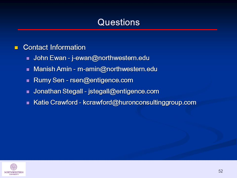 52 Contact Information Contact Information John Ewan - j-ewan@northwestern.edu John Ewan - j-ewan@northwestern.edu Manish Amin - m-amin@northwestern.edu Manish Amin - m-amin@northwestern.edu Rumy Sen - rsen@entigence.com Rumy Sen - rsen@entigence.com Jonathan Stegall - jstegall@entigence.com Jonathan Stegall - jstegall@entigence.com Katie Crawford - kcrawford@huronconsultinggroup.com Katie Crawford - kcrawford@huronconsultinggroup.com Questions