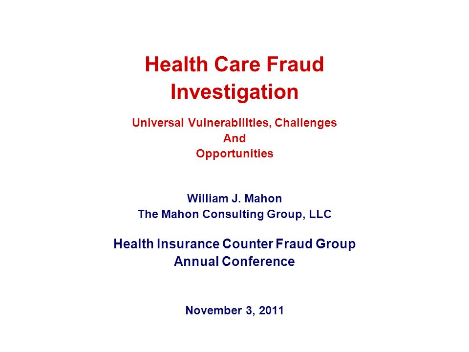 Health Care Fraud Investigation Universal Vulnerabilities, Challenges And Opportunities William J. Mahon The Mahon Consulting Group, LLC Health Insura