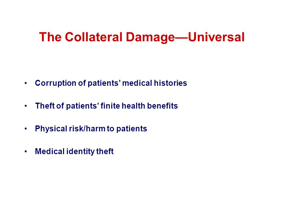 The Collateral DamageUniversal Corruption of patients medical histories Theft of patients finite health benefits Physical risk/harm to patients Medica