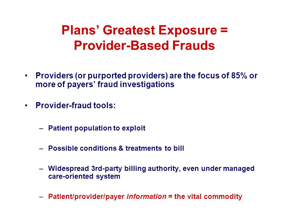 Plans Greatest Exposure = Provider-Based Frauds Providers (or purported providers) are the focus of 85% or more of payers fraud investigations Provide