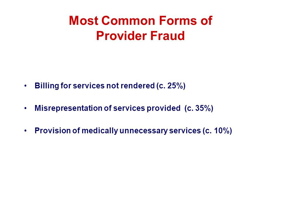 Most Common Forms of Provider Fraud Billing for services not rendered (c. 25%) Misrepresentation of services provided (c. 35%) Provision of medically