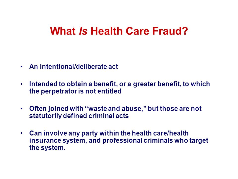 What Is Health Care Fraud? An intentional/deliberate act Intended to obtain a benefit, or a greater benefit, to which the perpetrator is not entitled