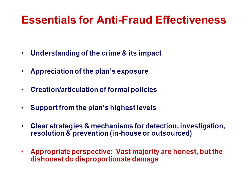 Essentials for Anti-Fraud Effectiveness Understanding of the crime & its impact Appreciation of the plans exposure Creation/articulation of formal pol