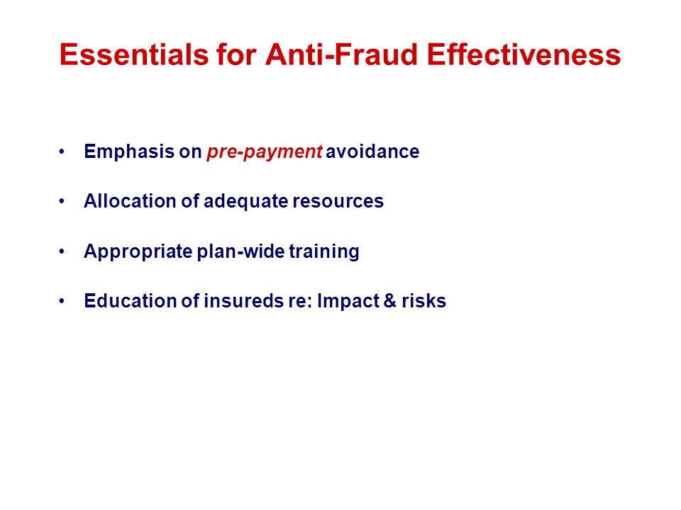 Essentials for Anti-Fraud Effectiveness Emphasis on pre-payment avoidance Allocation of adequate resources Appropriate plan-wide training Education of