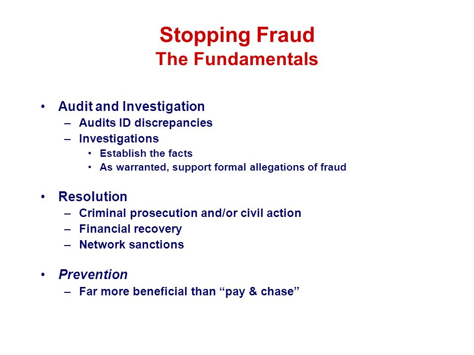 Stopping Fraud The Fundamentals Audit and Investigation –Audits ID discrepancies –Investigations Establish the facts As warranted, support formal alle