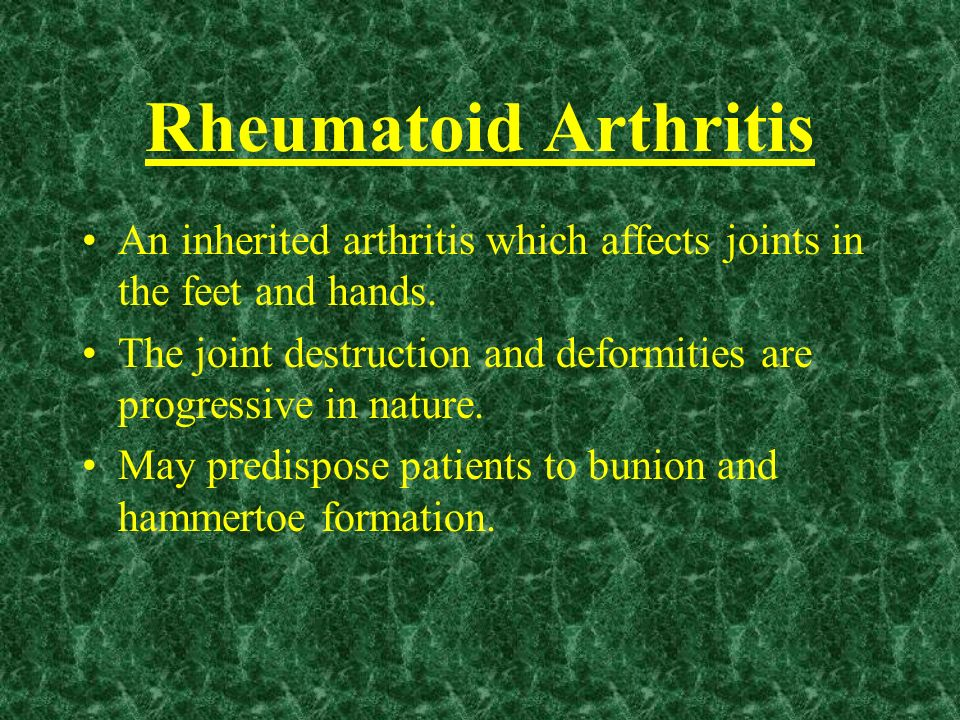 Rheumatoid Arthritis An inherited arthritis which affects joints in the feet and hands. The joint destruction and deformities are progressive in natur