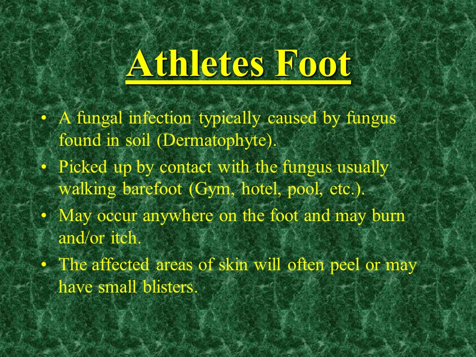 Athletes Foot A fungal infection typically caused by fungus found in soil (Dermatophyte). Picked up by contact with the fungus usually walking barefoo