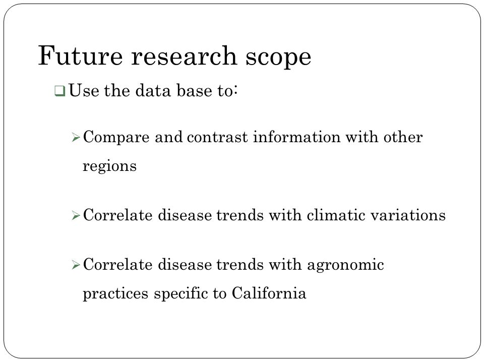 Future research scope Use the data base to: Compare and contrast information with other regions Correlate disease trends with climatic variations Corr