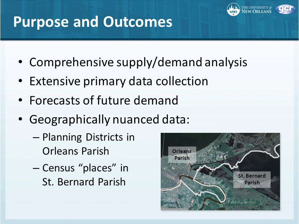 Purpose and Outcomes Comprehensive supply/demand analysis Extensive primary data collection Forecasts of future demand Geographically nuanced data: – Planning Districts in Orleans Parish – Census places in St.