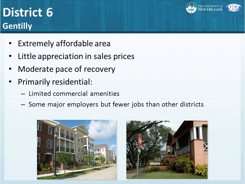District 6 Gentilly Extremely affordable area Little appreciation in sales prices Moderate pace of recovery Primarily residential: – Limited commercial amenities – Some major employers but fewer jobs than other districts