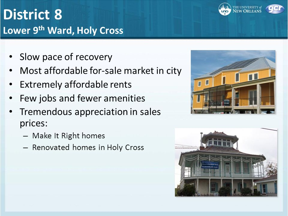 District 8 Lower 9 th Ward, Holy Cross Slow pace of recovery Most affordable for-sale market in city Extremely affordable rents Few jobs and fewer amenities Tremendous appreciation in sales prices: – Make It Right homes – Renovated homes in Holy Cross