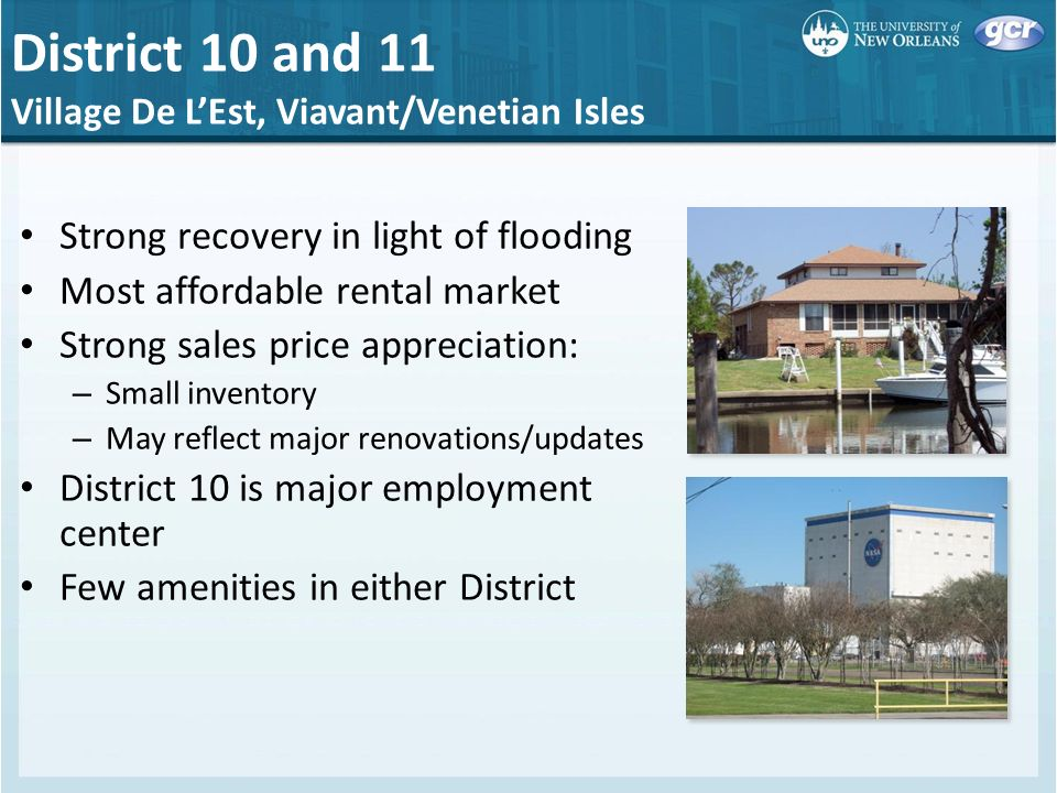 District 10 and 11 Village De LEst, Viavant/Venetian Isles Strong recovery in light of flooding Most affordable rental market Strong sales price appreciation: – Small inventory – May reflect major renovations/updates District 10 is major employment center Few amenities in either District