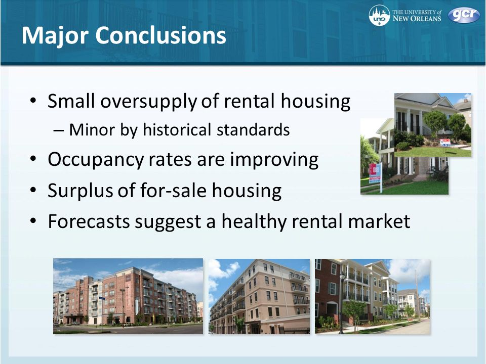 Major Conclusions Small oversupply of rental housing – Minor by historical standards Occupancy rates are improving Surplus of for-sale housing Forecasts suggest a healthy rental market