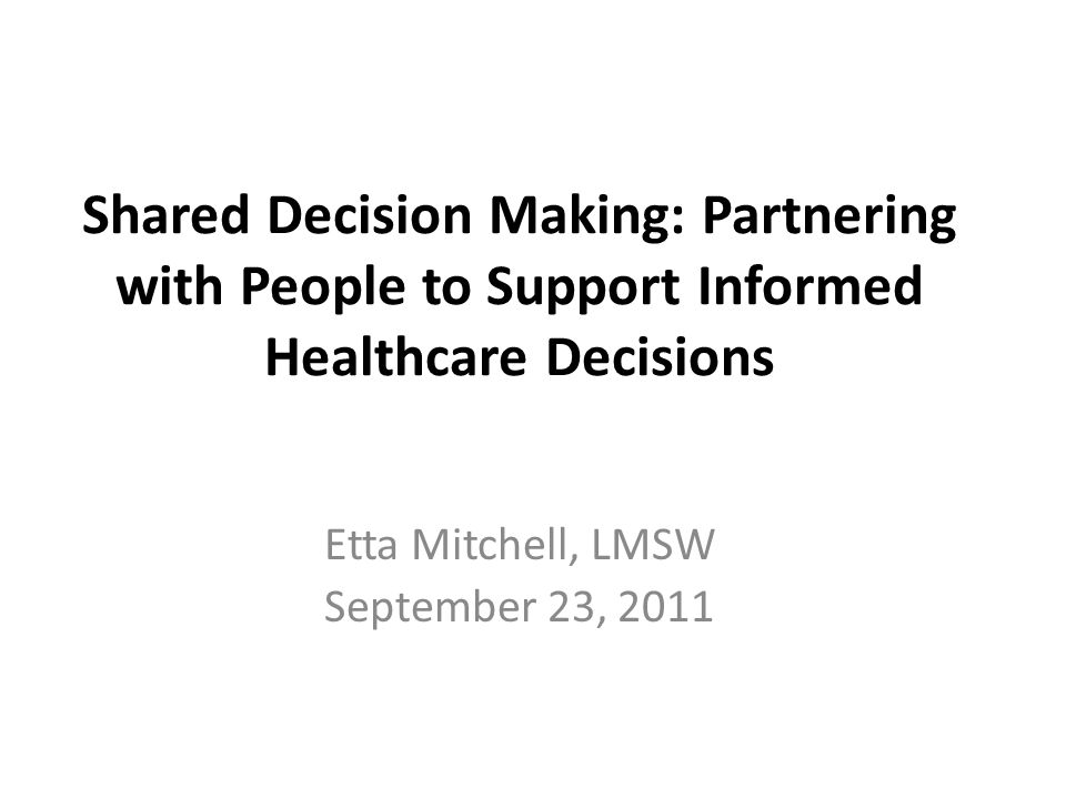 Shared Decision Making: Partnering with People to Support Informed Healthcare Decisions Etta Mitchell, LMSW September 23, 2011