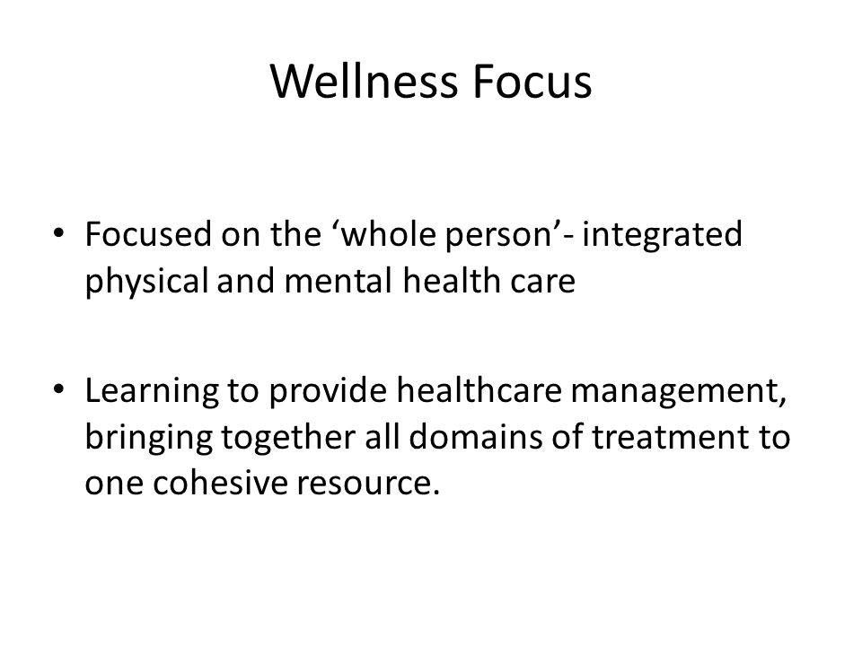 Wellness Focus Focused on the whole person- integrated physical and mental health care Learning to provide healthcare management, bringing together al