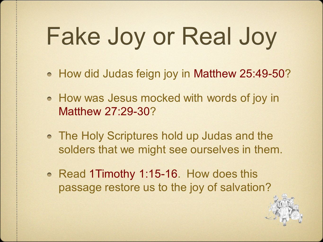 Fake Joy or Real Joy How did Judas feign joy in Matthew 25:49-50? How was Jesus mocked with words of joy in Matthew 27:29-30? The Holy Scriptures hold