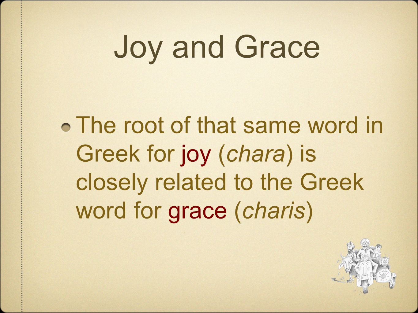 Joy and Grace The root of that same word in Greek for joy (chara) is closely related to the Greek word for grace (charis)