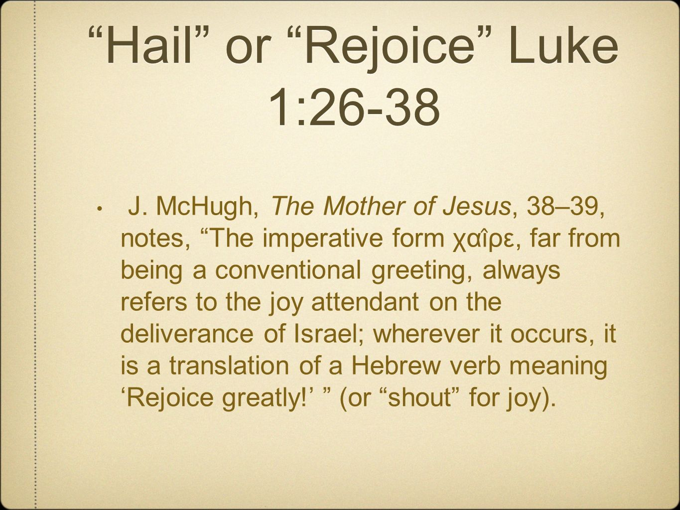 Hail or Rejoice Luke 1:26-38 J. McHugh, The Mother of Jesus, 38–39, notes, The imperative form χαι ̂ ρε, far from being a conventional greeting, alway