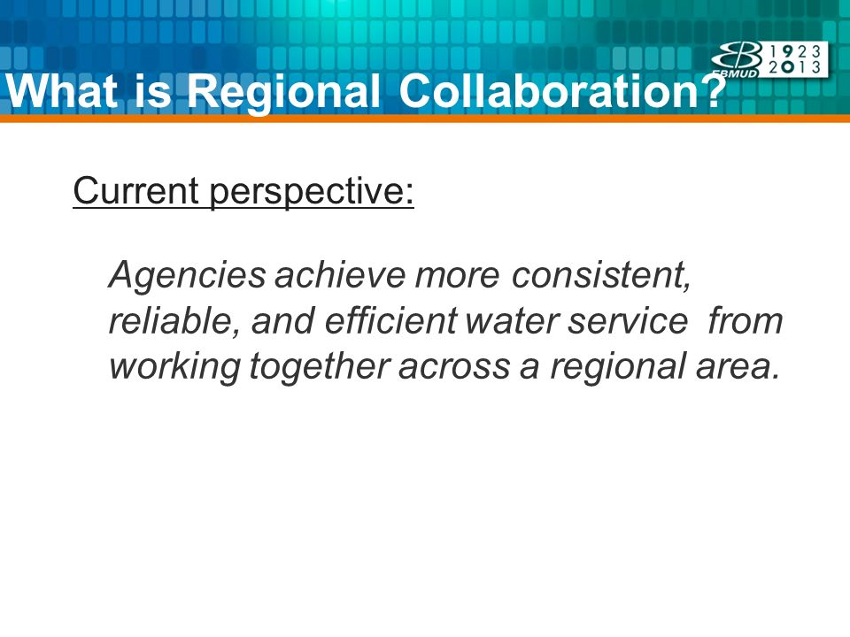 What is Regional Collaboration? Agencies achieve more consistent, reliable, and efficient water service from working together across a regional area.