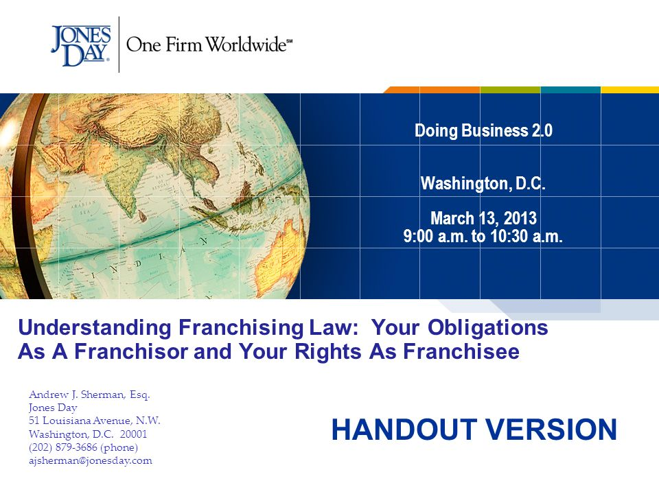 Doing Business 2.0 Washington, D.C. March 13, 2013 9:00 a.m. to 10:30 a.m. Understanding Franchising Law: Your Obligations As A Franchisor and Your Ri