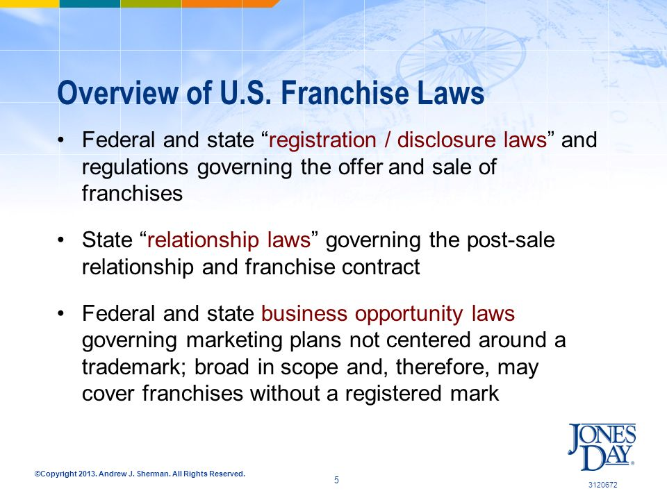 ©Copyright 2013. Andrew J. Sherman. All Rights Reserved. Overview of U.S. Franchise Laws Federal and state registration / disclosure laws and regulati