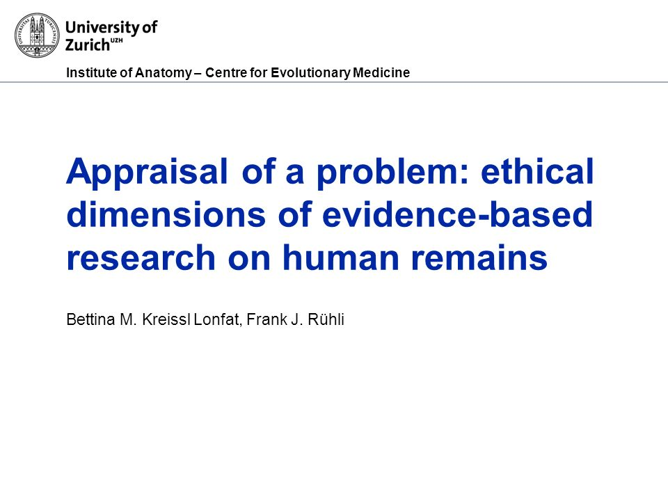 Institute of Anatomy – Centre for Evolutionary Medicine Appraisal of a problem: ethical dimensions of evidence-based research on human remains Bettina M.
