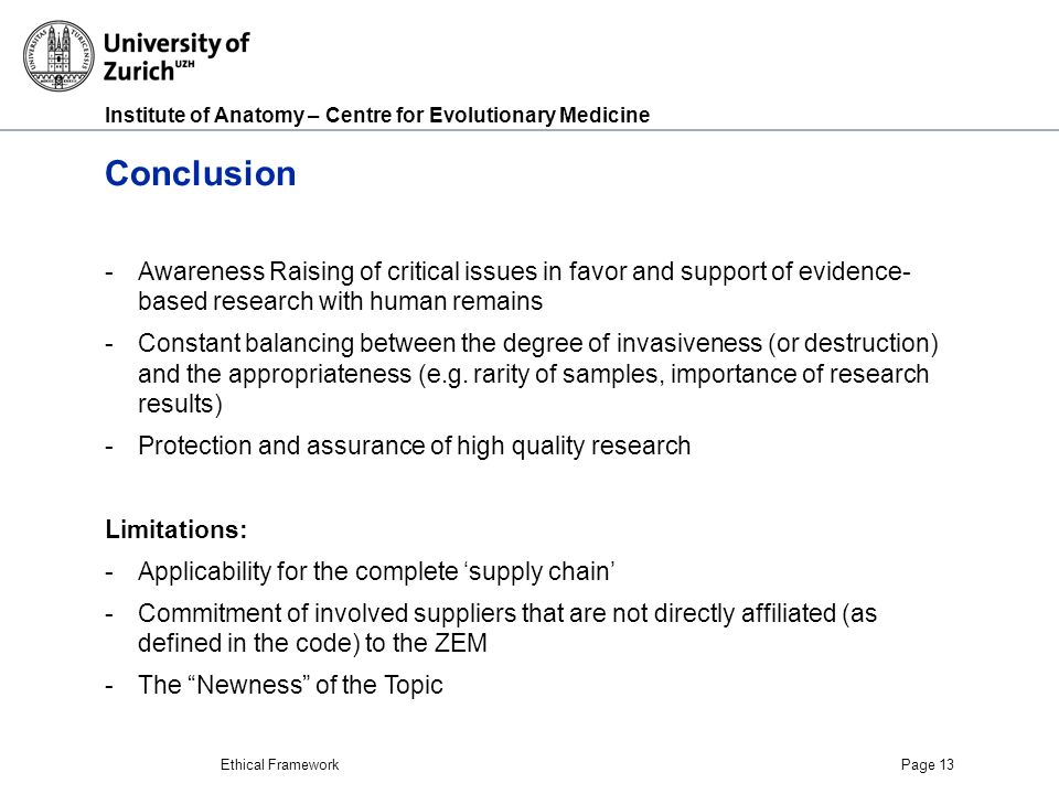 Institute of Anatomy – Centre for Evolutionary Medicine Ethical FrameworkPage 13 Conclusion -Awareness Raising of critical issues in favor and support of evidence- based research with human remains -Constant balancing between the degree of invasiveness (or destruction) and the appropriateness (e.g.